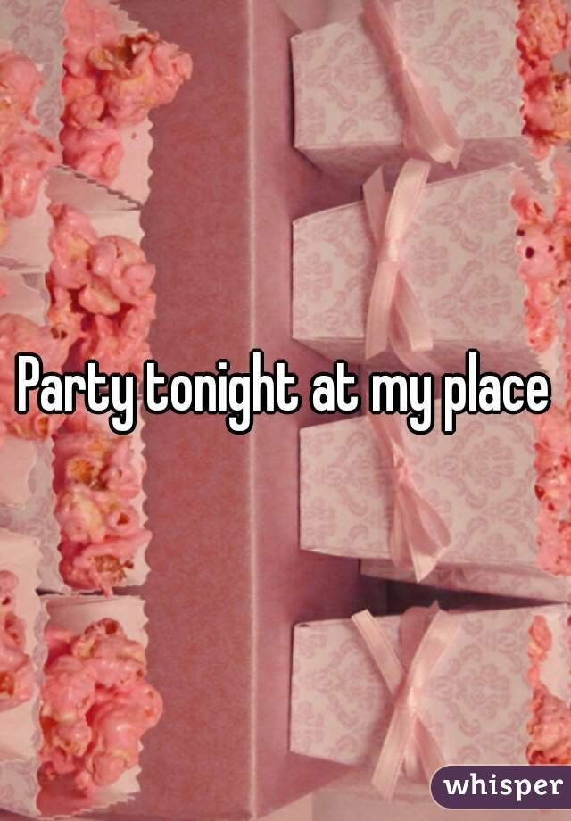Party tonight at my place