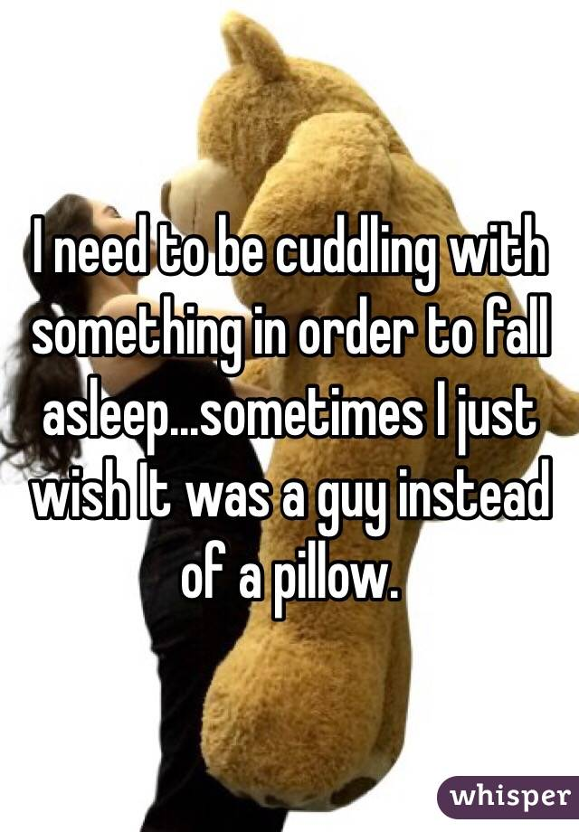 I need to be cuddling with something in order to fall asleep...sometimes I just wish It was a guy instead of a pillow.