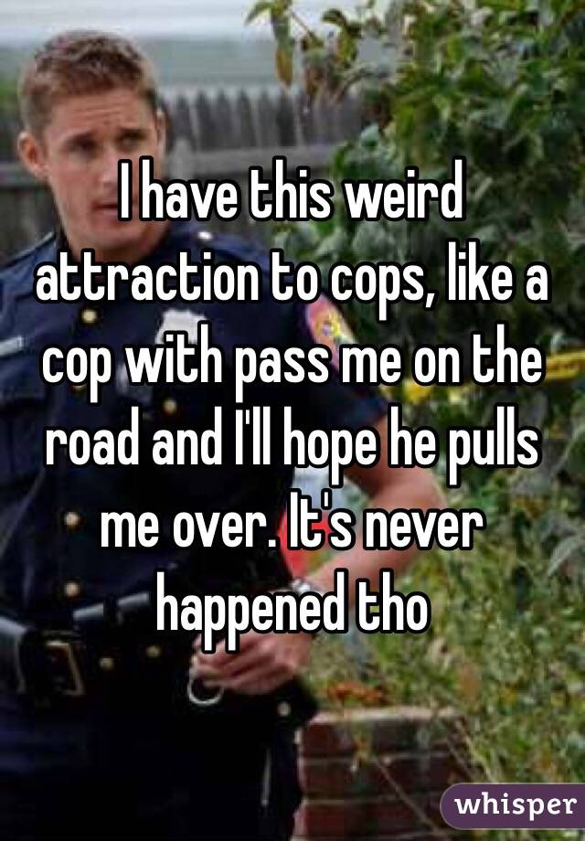 I have this weird attraction to cops, like a cop with pass me on the road and I'll hope he pulls me over. It's never happened tho
