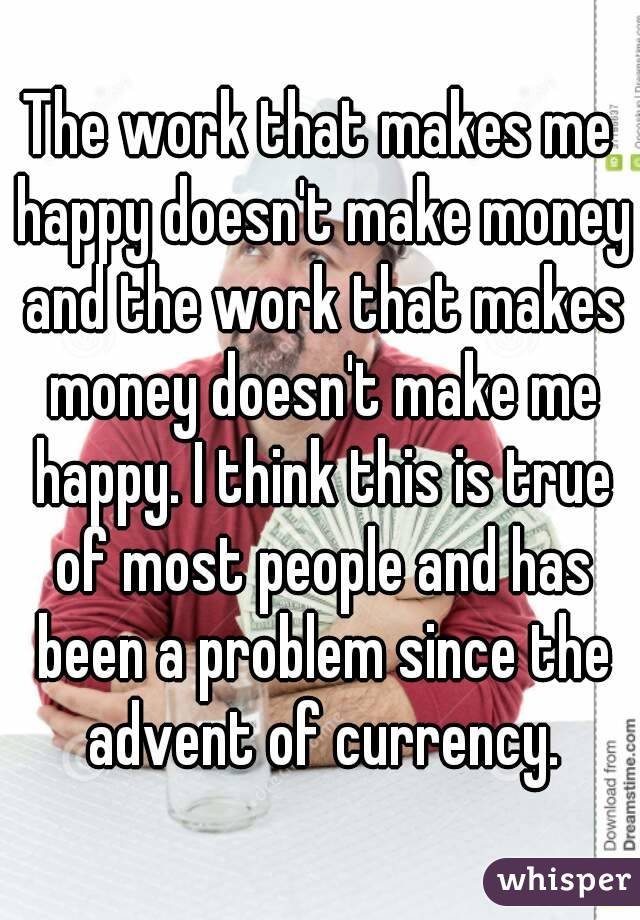 The work that makes me happy doesn't make money and the work that makes money doesn't make me happy. I think this is true of most people and has been a problem since the advent of currency.