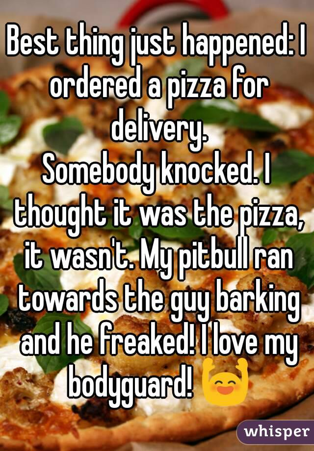 Best thing just happened: I ordered a pizza for delivery. Somebody knocked. I thought it was the pizza, it wasn't. My pitbull ran towards the guy barking and he freaked! I love my bodyguard! 🙌