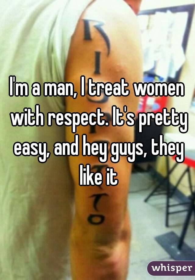 I'm a man, I treat women with respect. It's pretty easy, and hey guys, they like it