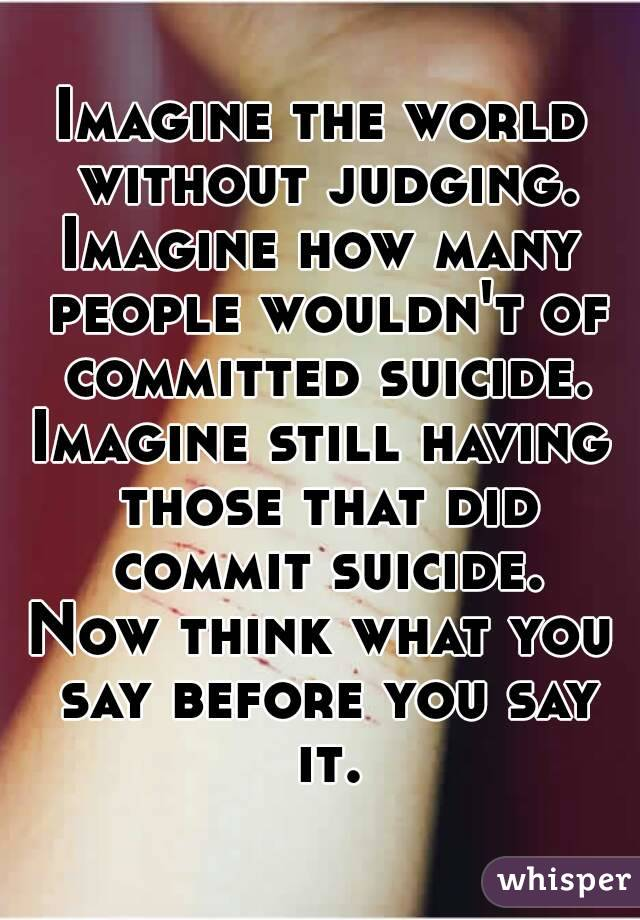 Imagine the world without judging. Imagine how many people wouldn't of committed suicide. Imagine still having those that did commit suicide. Now think what you say before you say it.