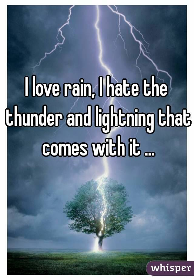 I love rain, I hate the thunder and lightning that comes with it ...