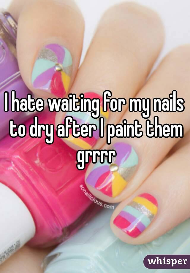 I hate waiting for my nails to dry after I paint them grrrr