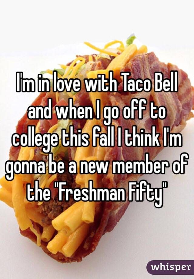 """I'm in love with Taco Bell and when I go off to college this fall I think I'm gonna be a new member of the """"Freshman Fifty"""""""