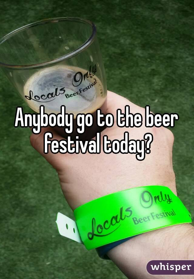 Anybody go to the beer festival today?