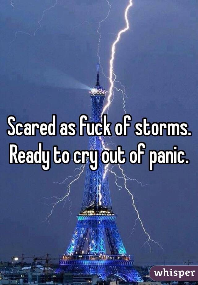 Scared as fuck of storms. Ready to cry out of panic.