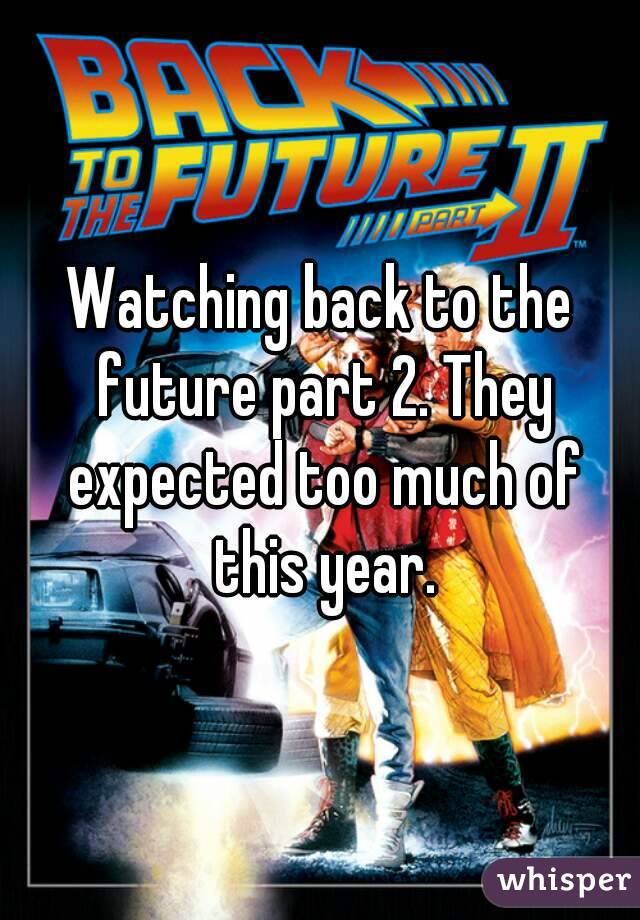 Watching back to the future part 2. They expected too much of this year.