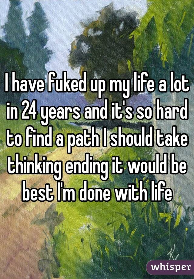 I have fuked up my life a lot in 24 years and it's so hard to find a path I should take thinking ending it would be best I'm done with life
