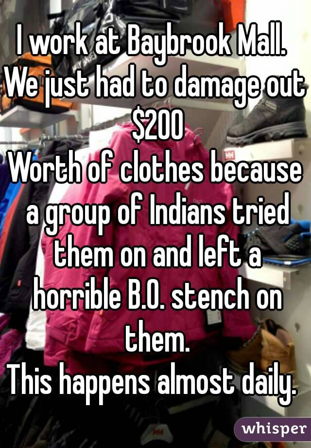 I work at Baybrook Mall.  We just had to damage out $200 Worth of clothes because a group of Indians tried them on and left a horrible B.O. stench on them. This happens almost daily.