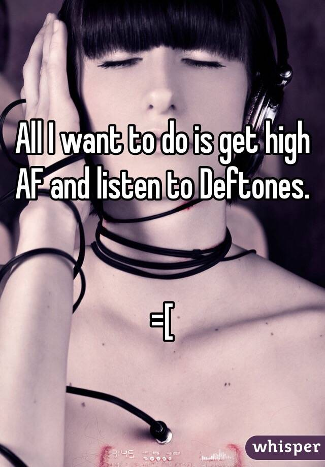 All I want to do is get high AF and listen to Deftones.    =[