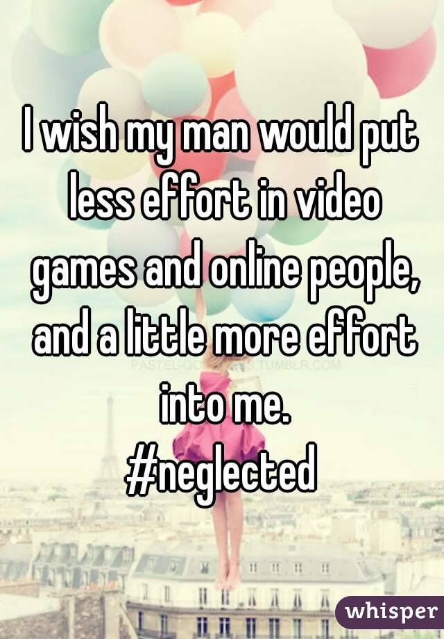 I wish my man would put less effort in video games and online people, and a little more effort into me. #neglected