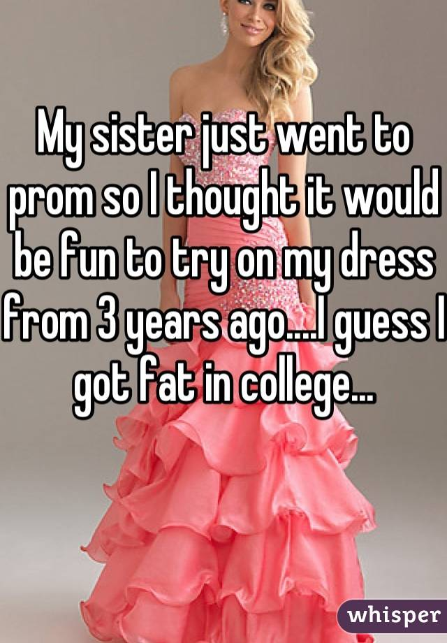 My sister just went to prom so I thought it would be fun to try on my dress from 3 years ago....I guess I got fat in college...