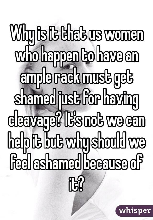 Why is it that us women who happen to have an ample rack must get shamed just for having cleavage? It's not we can help it but why should we feel ashamed because of it?