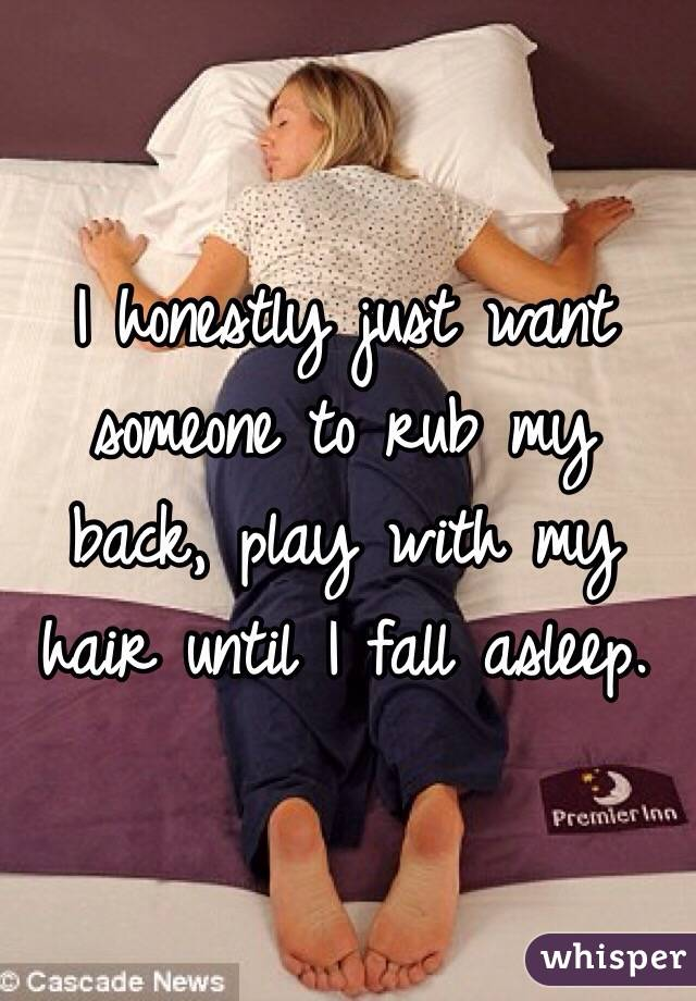 I honestly just want someone to rub my back, play with my hair until I fall asleep.