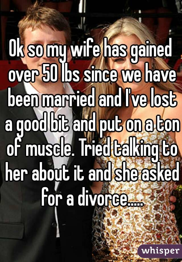 Ok so my wife has gained over 50 lbs since we have been married and I've lost a good bit and put on a ton of muscle. Tried talking to her about it and she asked for a divorce.....