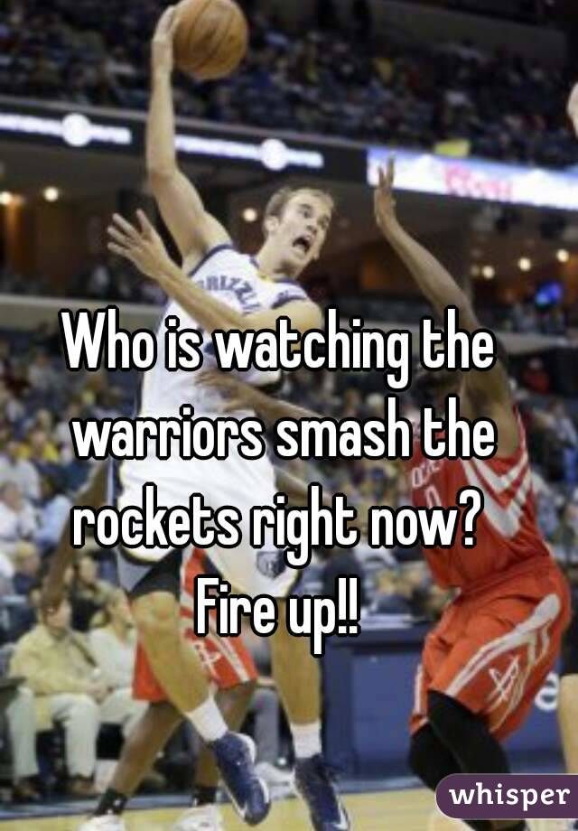Who is watching the warriors smash the rockets right now?  Fire up!!