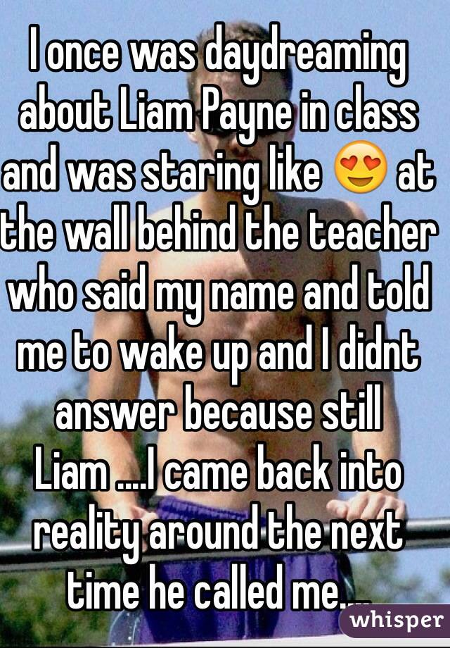 I once was daydreaming about Liam Payne in class and was staring like 😍 at the wall behind the teacher who said my name and told me to wake up and I didnt answer because still Liam ....I came back into reality around the next time he called me....