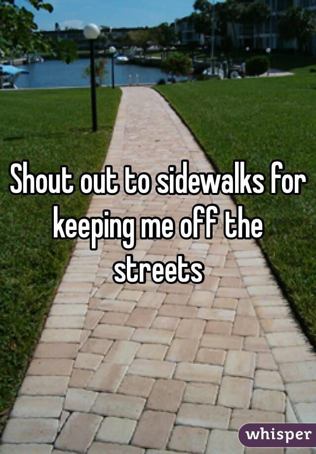 Shout out to sidewalks for keeping me off the streets