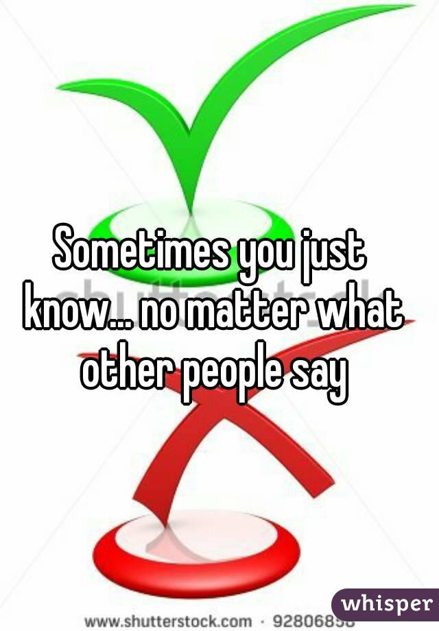 Sometimes you just know... no matter what other people say