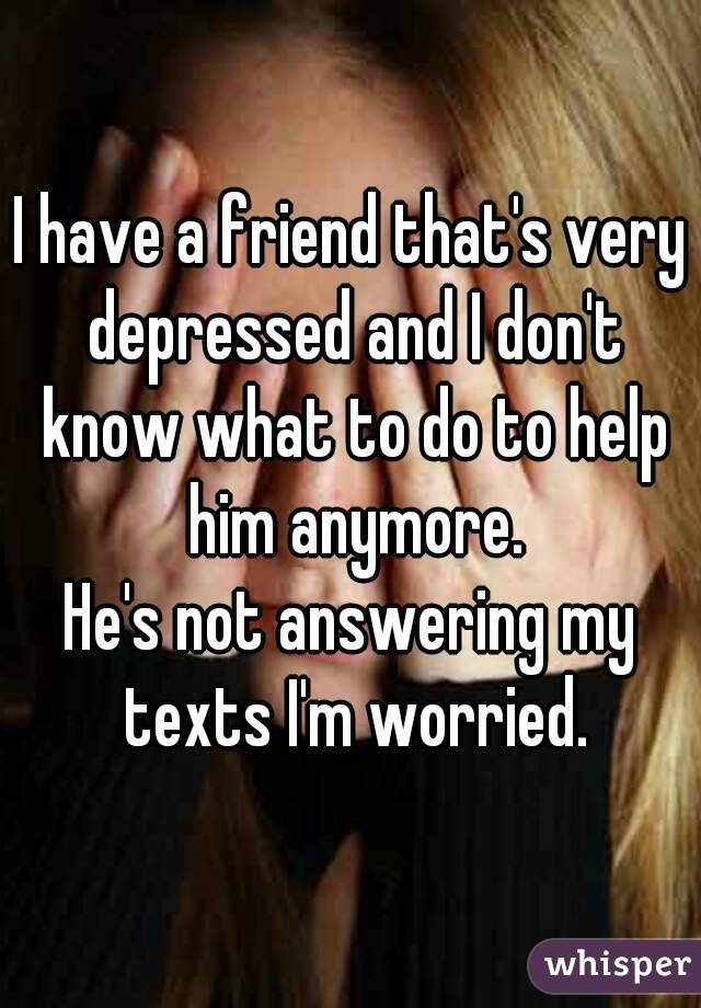 I have a friend that's very depressed and I don't know what to do to help him anymore. He's not answering my texts I'm worried.