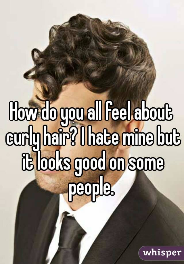 How do you all feel about curly hair? I hate mine but it looks good on some people.