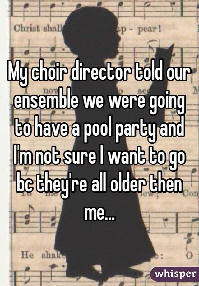 My choir director told our ensemble we were going to have a pool party and I'm not sure I want to go bc they're all older then me...