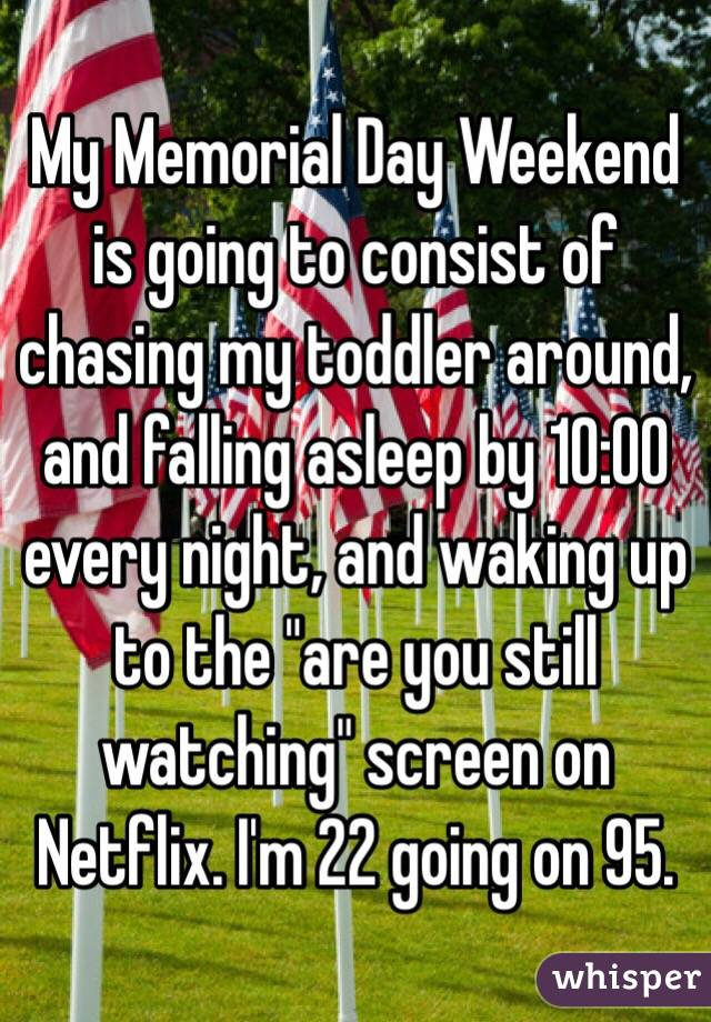"""My Memorial Day Weekend is going to consist of chasing my toddler around, and falling asleep by 10:00 every night, and waking up to the """"are you still watching"""" screen on Netflix. I'm 22 going on 95."""