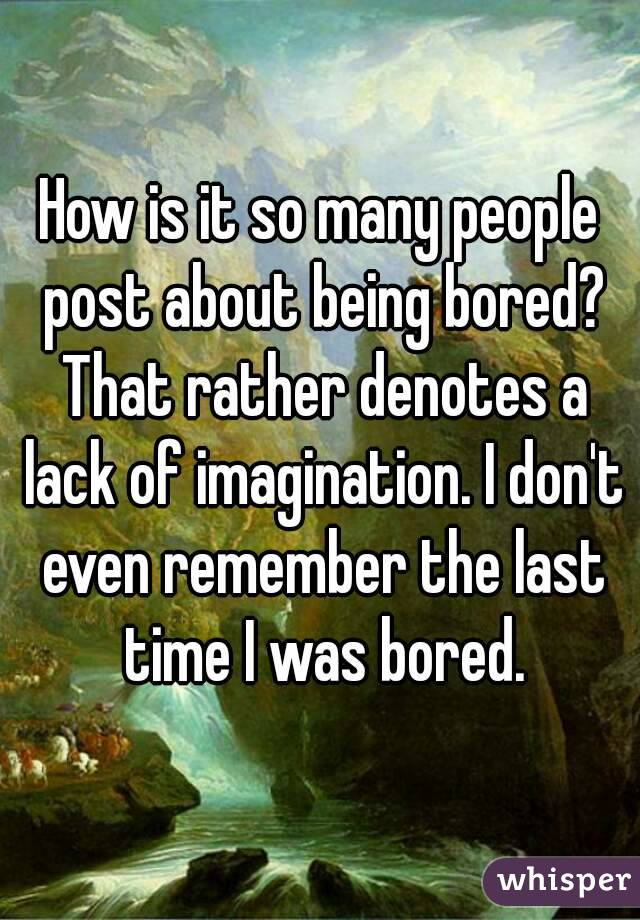 How is it so many people post about being bored? That rather denotes a lack of imagination. I don't even remember the last time I was bored.