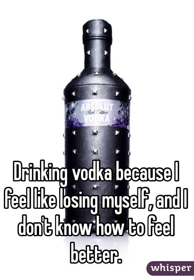Drinking vodka because I feel like losing myself, and I don't know how to feel better.