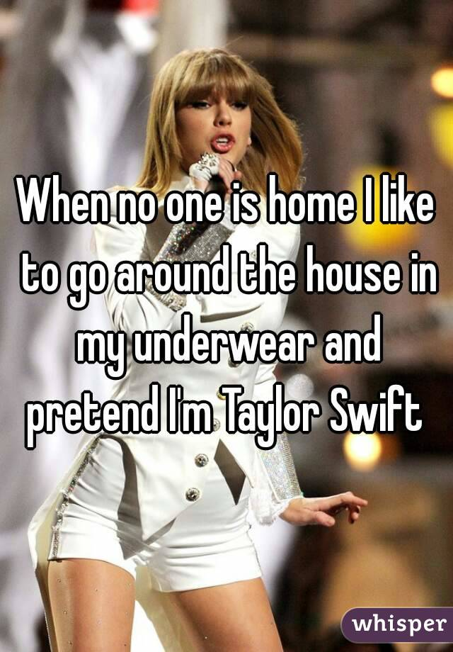 When no one is home I like to go around the house in my underwear and pretend I'm Taylor Swift