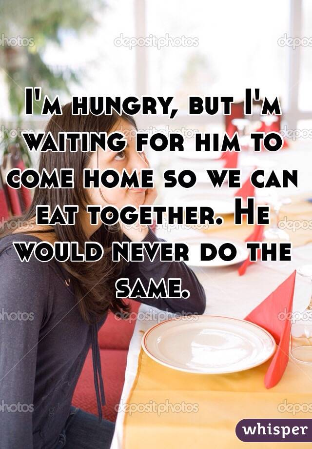 I'm hungry, but I'm waiting for him to come home so we can eat together. He would never do the same.