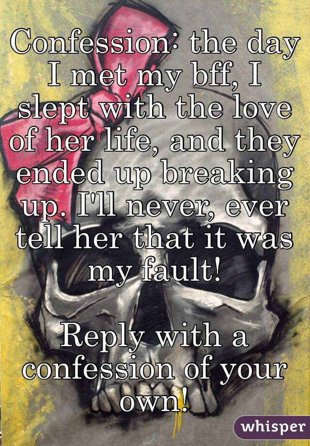 Confession: the day I met my bff, I slept with the love of her life, and they ended up breaking up. I'll never, ever tell her that it was my fault!   Reply with a confession of your own!