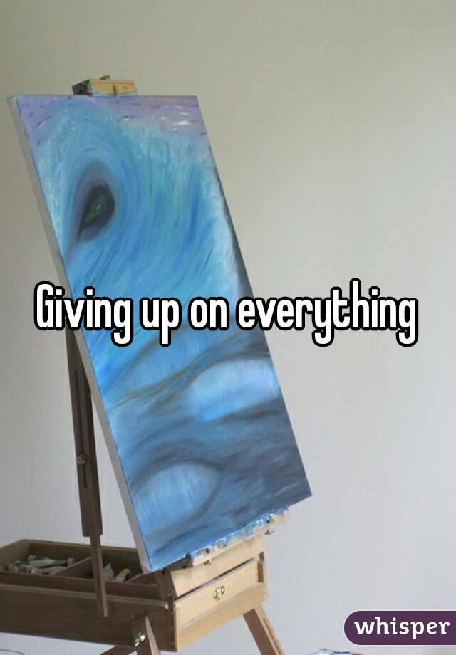 Giving up on everything