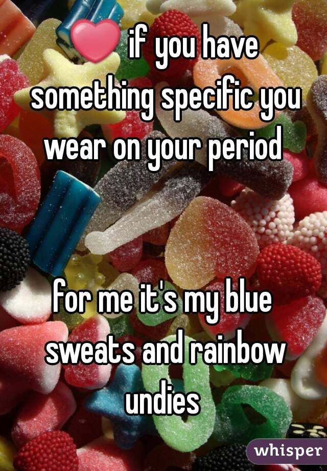 ❤ if you have something specific you wear on your period    for me it's my blue sweats and rainbow undies