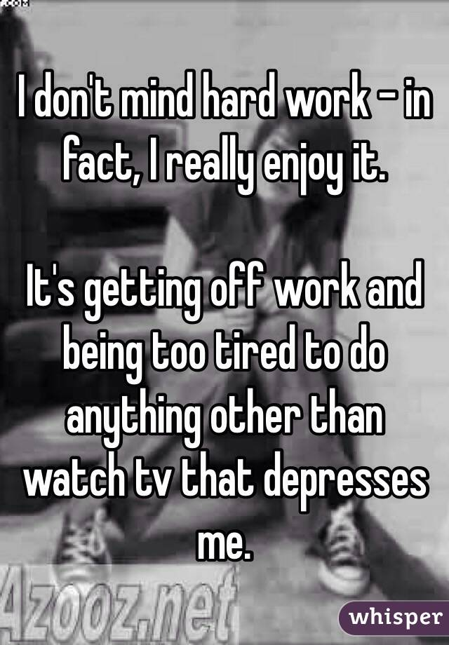 I don't mind hard work - in fact, I really enjoy it.   It's getting off work and being too tired to do anything other than watch tv that depresses me.