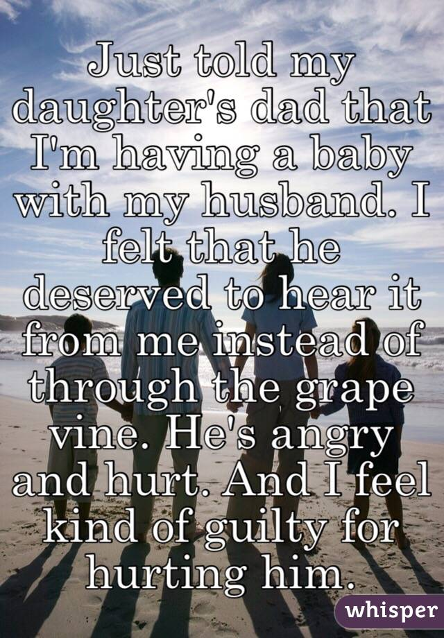 Just told my daughter's dad that I'm having a baby with my husband. I felt that he deserved to hear it from me instead of through the grape vine. He's angry and hurt. And I feel kind of guilty for hurting him.
