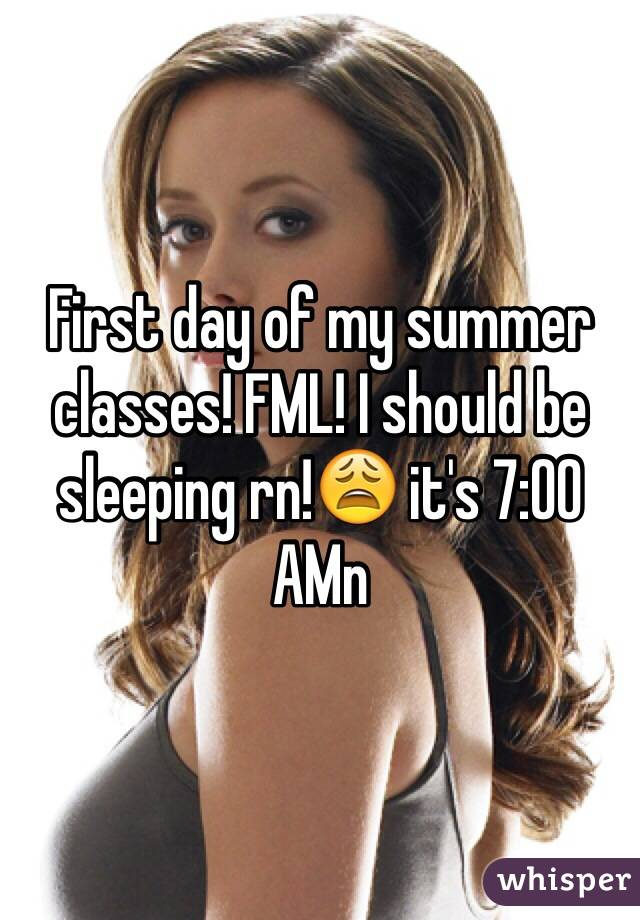 First day of my summer classes! FML! I should be sleeping rn!😩 it's 7:00 AMn
