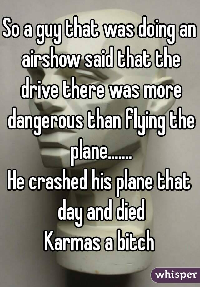 So a guy that was doing an airshow said that the drive there was more dangerous than flying the plane....... He crashed his plane that day and died Karmas a bitch