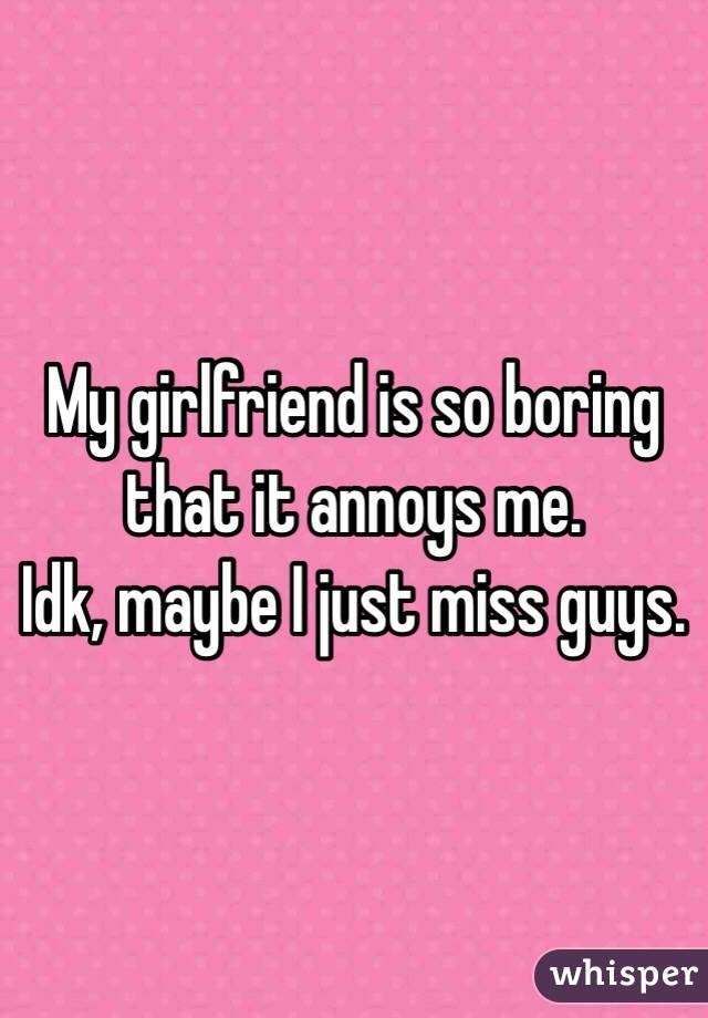 My girlfriend is so boring that it annoys me. Idk, maybe I just miss guys.