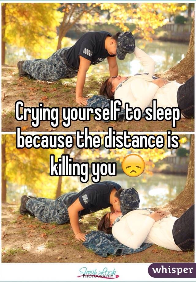 Crying yourself to sleep because the distance is killing you 😞