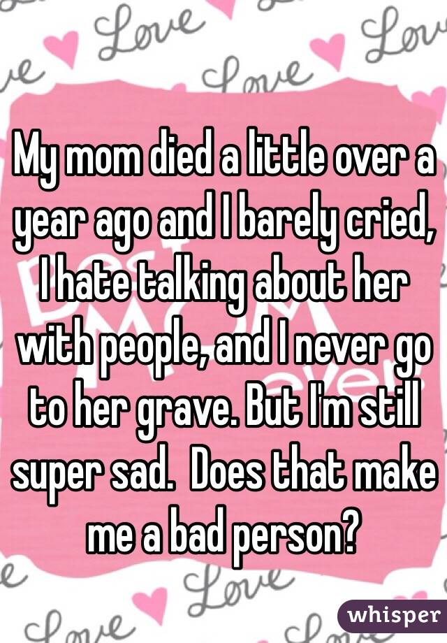 My mom died a little over a year ago and I barely cried, I hate talking about her with people, and I never go to her grave. But I'm still super sad.  Does that make me a bad person?