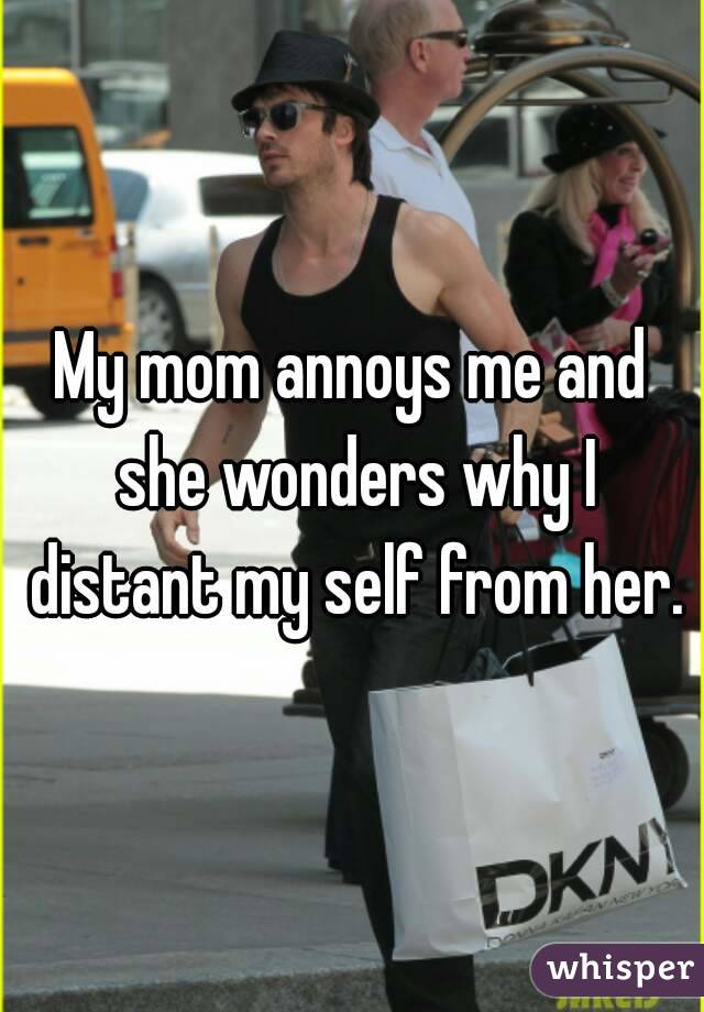 My mom annoys me and she wonders why I distant my self from her.
