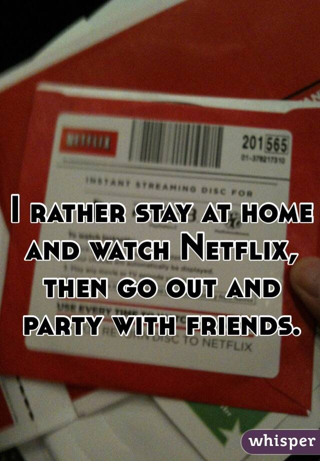 I rather stay at home and watch Netflix, then go out and party with friends.