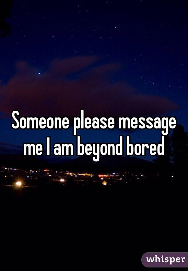 Someone please message me I am beyond bored