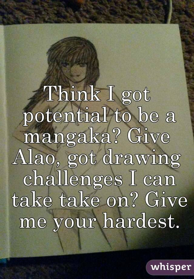 Think I got potential to be a mangaka? Give  Alao, got drawing challenges I can take take on? Give me your hardest.