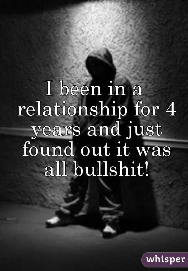 I been in a relationship for 4 years and just found out it was all bullshit!