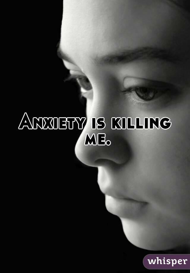 Anxiety is killing me.