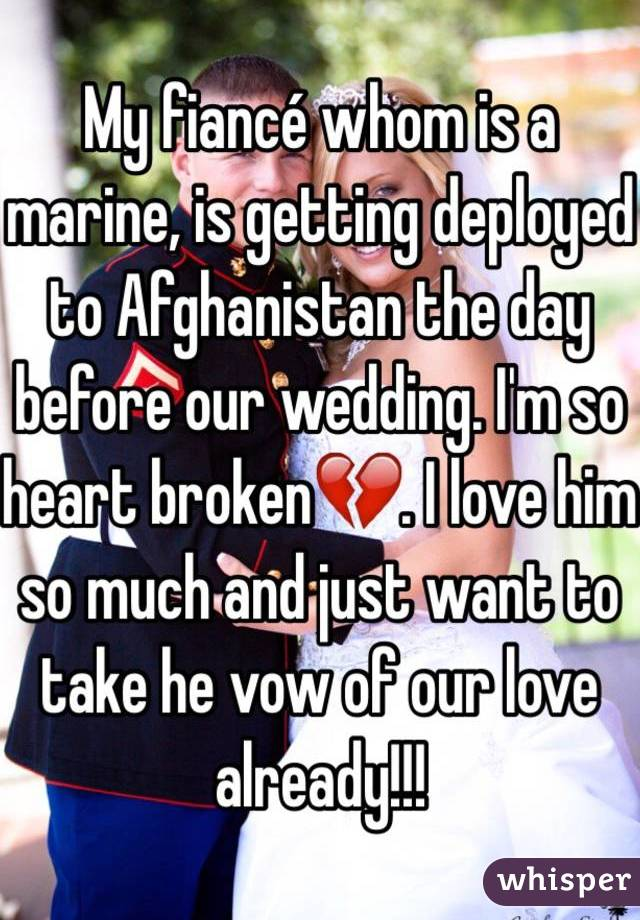 My fiancé whom is a marine, is getting deployed to Afghanistan the day before our wedding. I'm so heart broken💔. I love him so much and just want to take he vow of our love already!!!